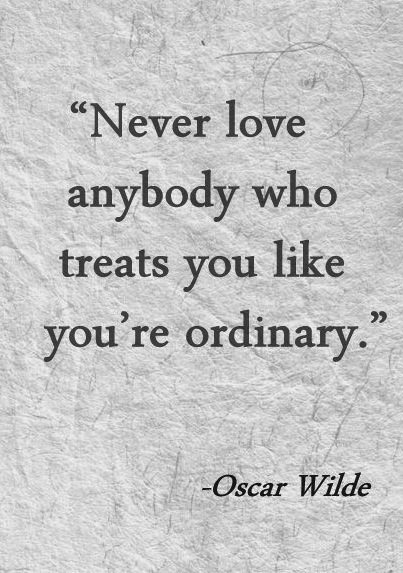 5. never love anyone who treats you like ordinary